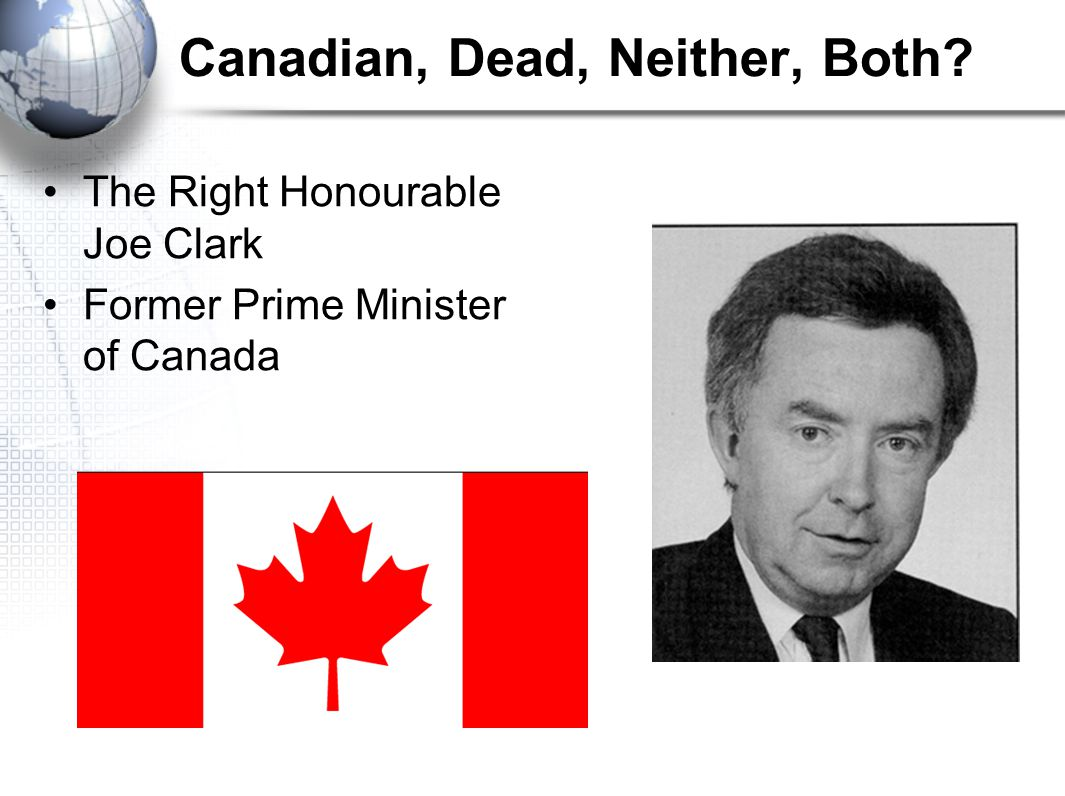 Canadian, Dead, Neither, Both The Right Honourable Joe Clark Former Prime Minister of Canada