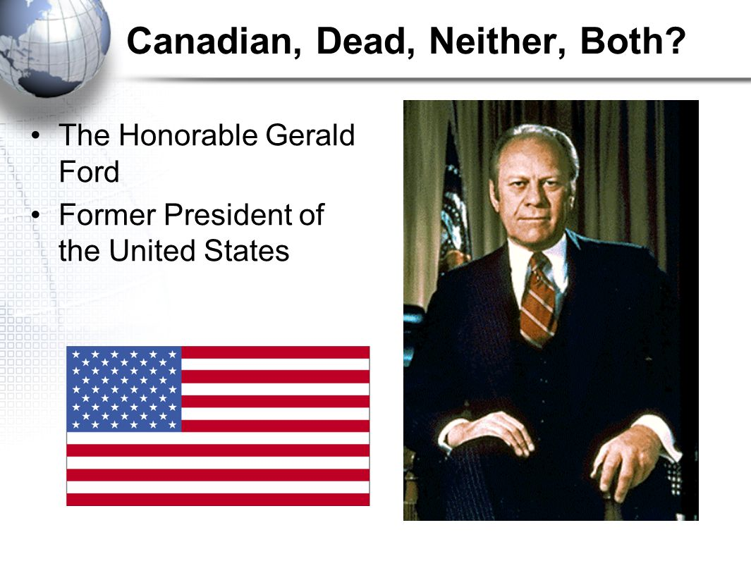 Canadian, Dead, Neither, Both The Honorable Gerald Ford Former President of the United States