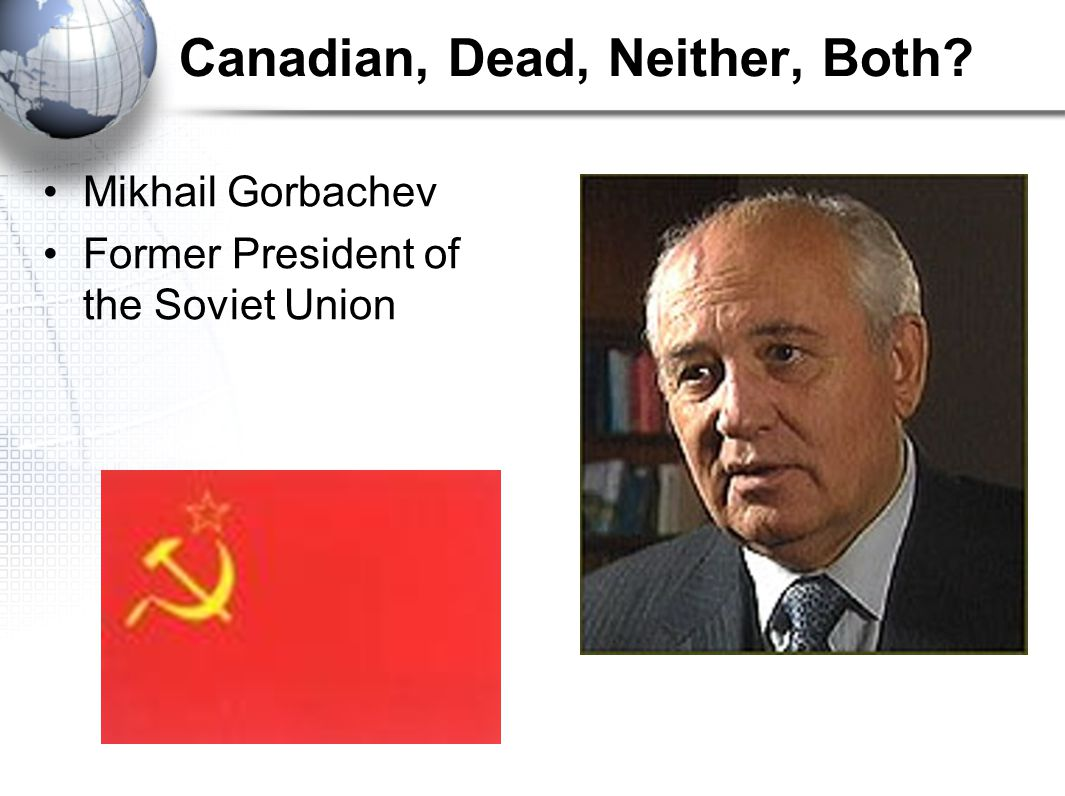Canadian, Dead, Neither, Both Mikhail Gorbachev Former President of the Soviet Union