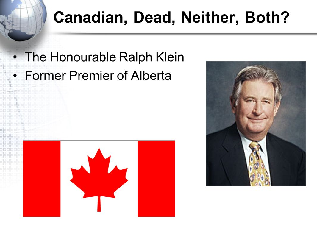 Canadian, Dead, Neither, Both The Honourable Ralph Klein Former Premier of Alberta