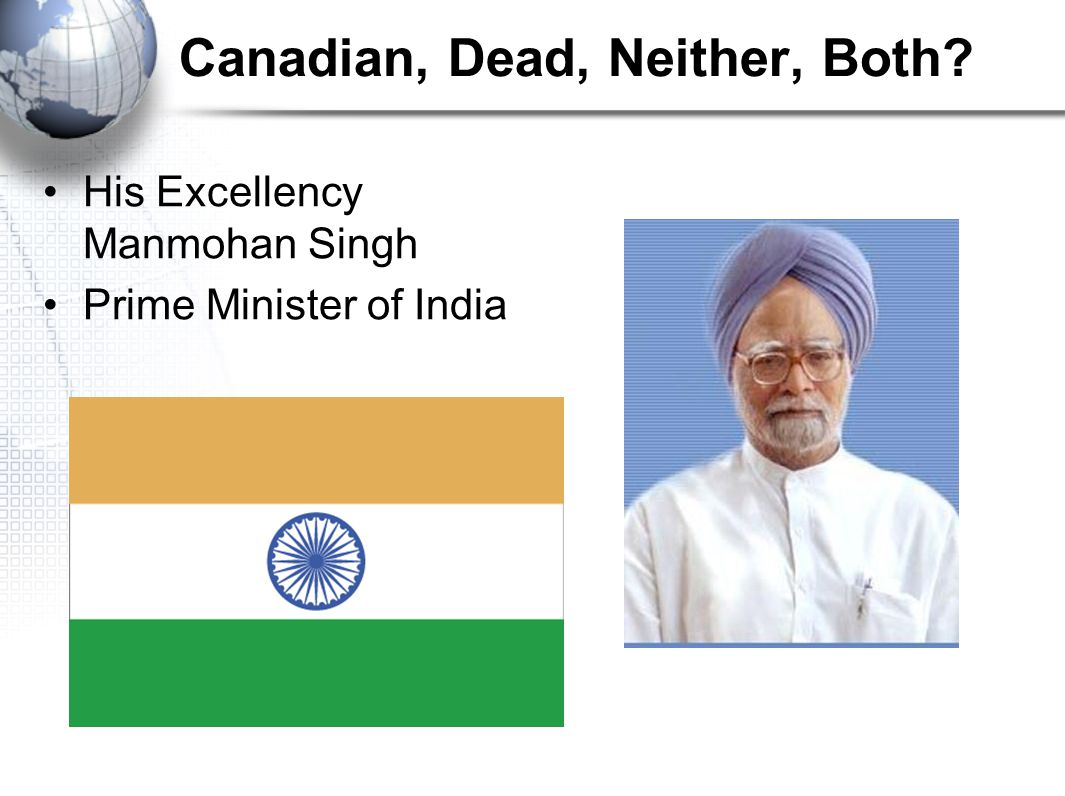 Canadian, Dead, Neither, Both His Excellency Manmohan Singh Prime Minister of India