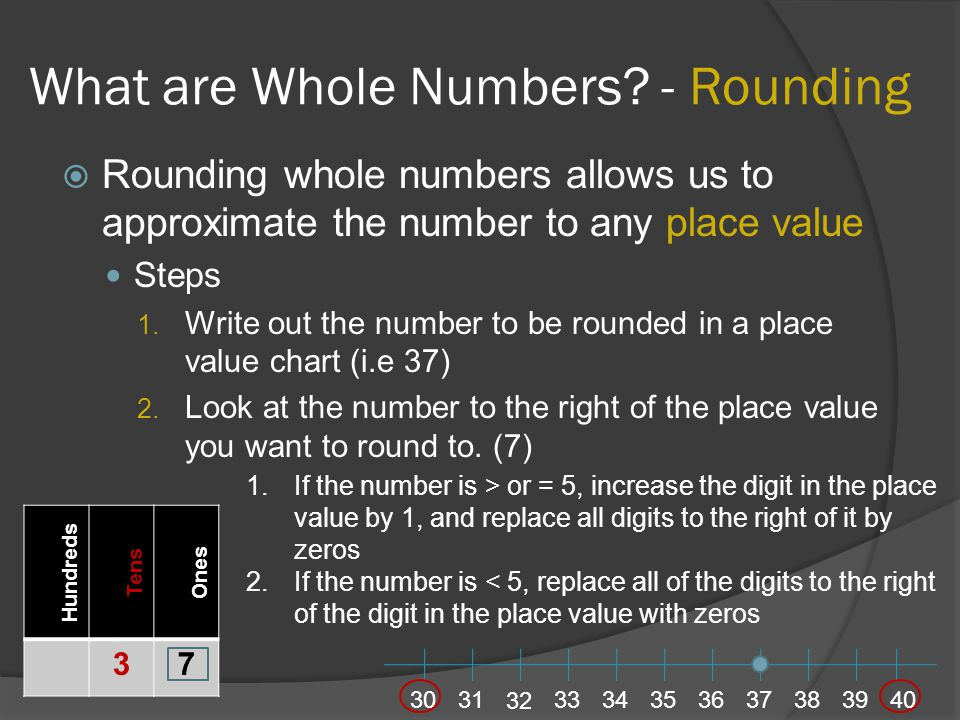 What are Whole Numbers? - Rounding  Rounding whole numbers allows us to approximate the number to any place value Steps 1. Write out the number to be