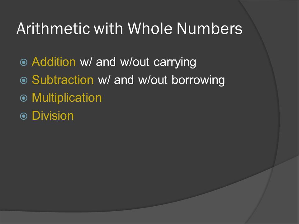 Arithmetic with Whole Numbers  Addition w/ and w/out carrying  Subtraction w/ and w/out borrowing  Multiplication  Division