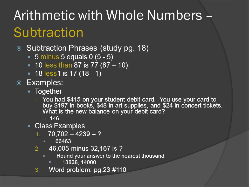 Arithmetic with Whole Numbers – Subtraction  Subtraction Phrases (study pg. 18) 5 minus 5 equals 0 (5 - 5) 10 less than 87 is 77 (87 – 10) 18 less1 i