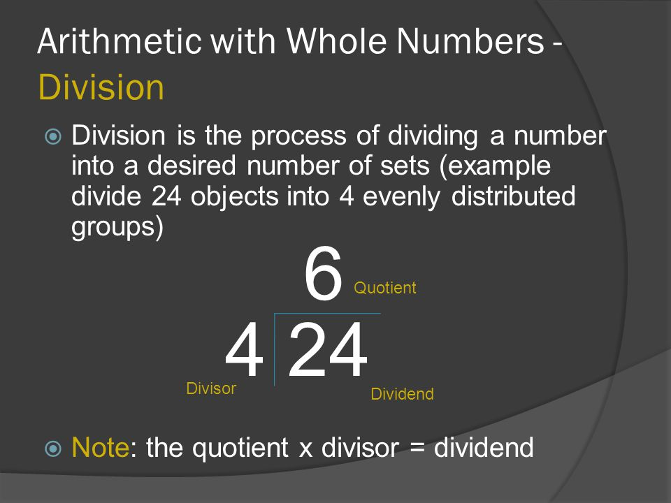 Arithmetic with Whole Numbers - Division  Division is the process of dividing a number into a desired number of sets (example divide 24 objects into