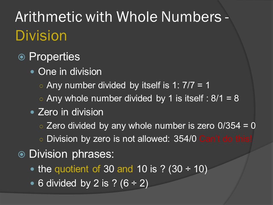 Arithmetic with Whole Numbers - Division  Properties One in division ○ Any number divided by itself is 1: 7/7 = 1 ○ Any whole number divided by 1 is