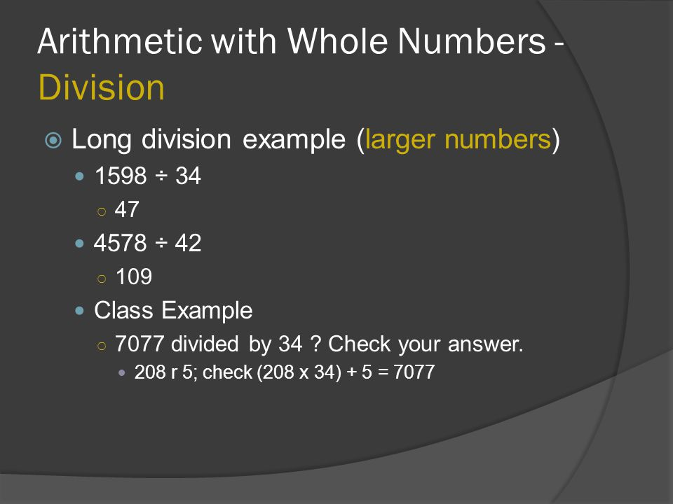 Arithmetic with Whole Numbers - Division  Long division example (larger numbers) 1598 ÷ 34 ○ 47 4578 ÷ 42 ○ 109 Class Example ○ 7077 divided by 34 ?