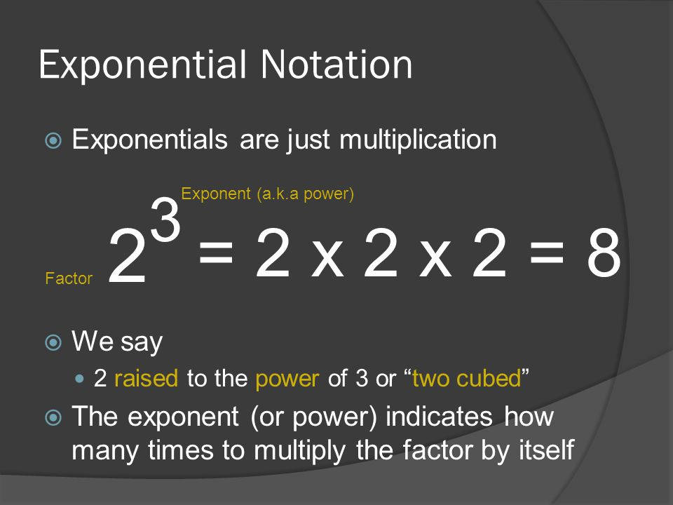 """Exponential Notation  Exponentials are just multiplication  We say 2 raised to the power of 3 or """"two cubed""""  The exponent (or power) indicates how"""