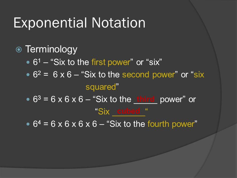 """Exponential Notation  Terminology 6 1 – """"Six to the first power"""" or """"six"""" 6 2 = 6 x 6 – """"Six to the second power"""" or """"six squared"""" 6 3 = 6 x 6 x 6 –"""