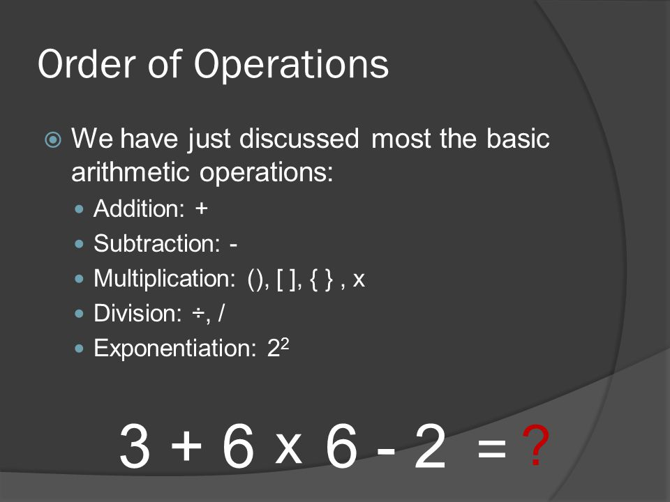 Order of Operations  We have just discussed most the basic arithmetic operations: Addition: + Subtraction: - Multiplication: (), [ ], { }, x Division