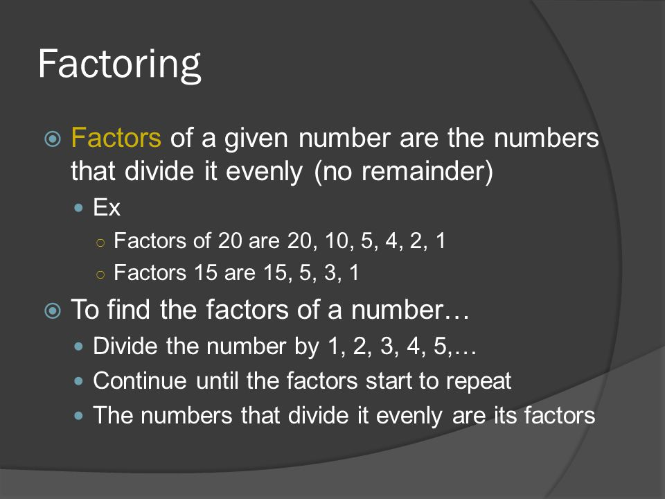 Factoring  Factors of a given number are the numbers that divide it evenly (no remainder) Ex ○ Factors of 20 are 20, 10, 5, 4, 2, 1 ○ Factors 15 are