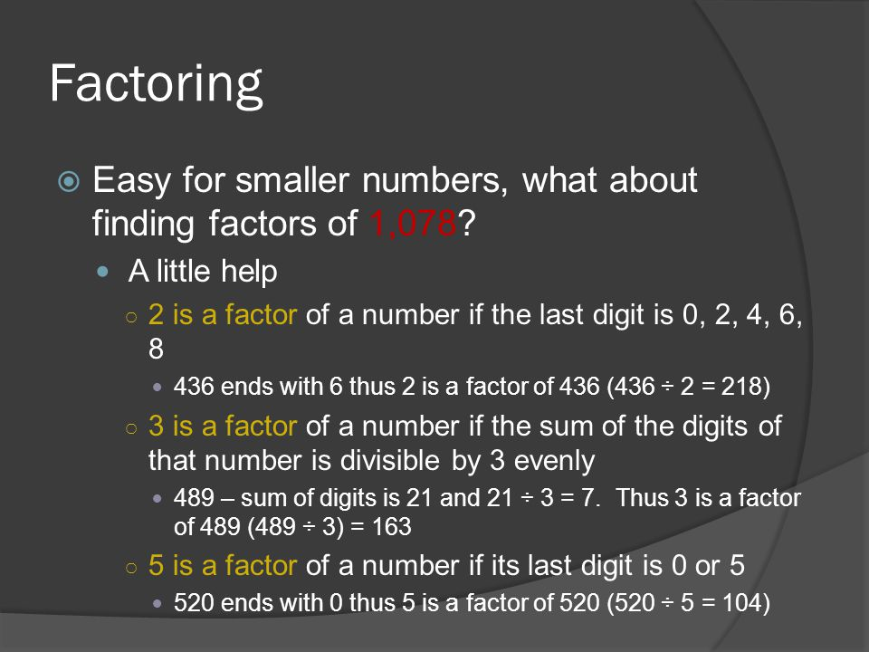 Factoring  Easy for smaller numbers, what about finding factors of 1,078? A little help ○ 2 is a factor of a number if the last digit is 0, 2, 4, 6,