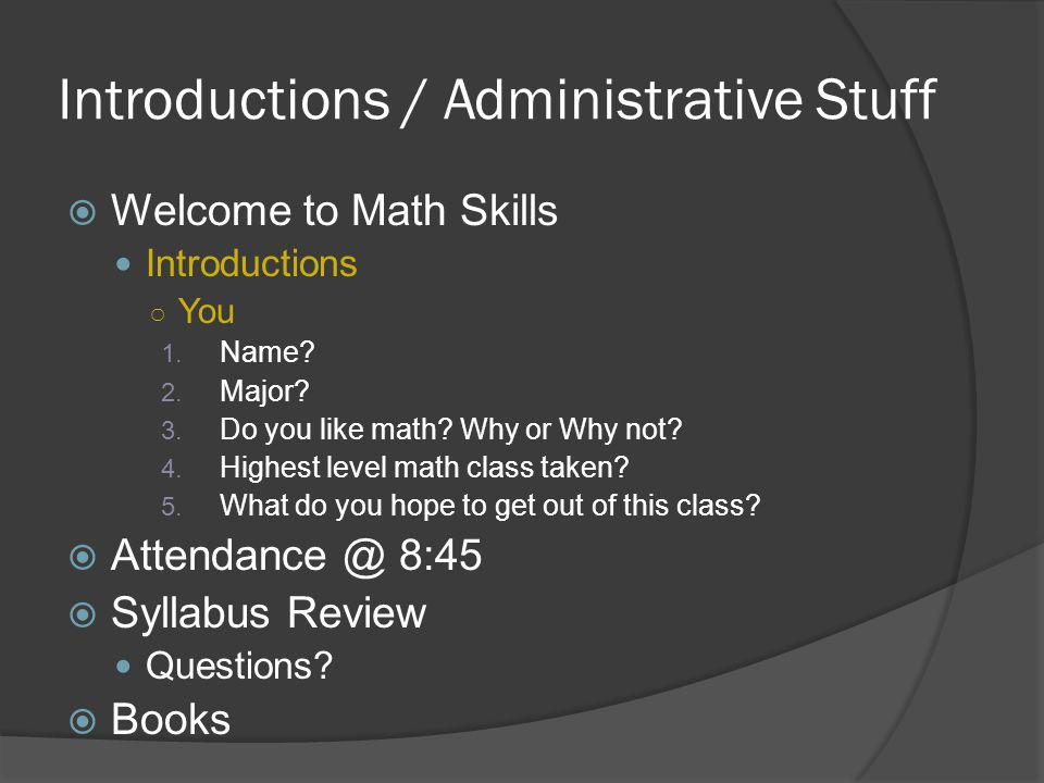 Introductions / Administrative Stuff  Welcome to Math Skills Introductions ○ You 1. Name? 2. Major? 3. Do you like math? Why or Why not? 4. Highest l