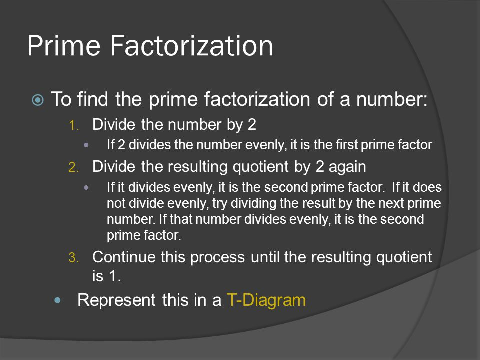 Prime Factorization  To find the prime factorization of a number: 1. Divide the number by 2 If 2 divides the number evenly, it is the first prime fac