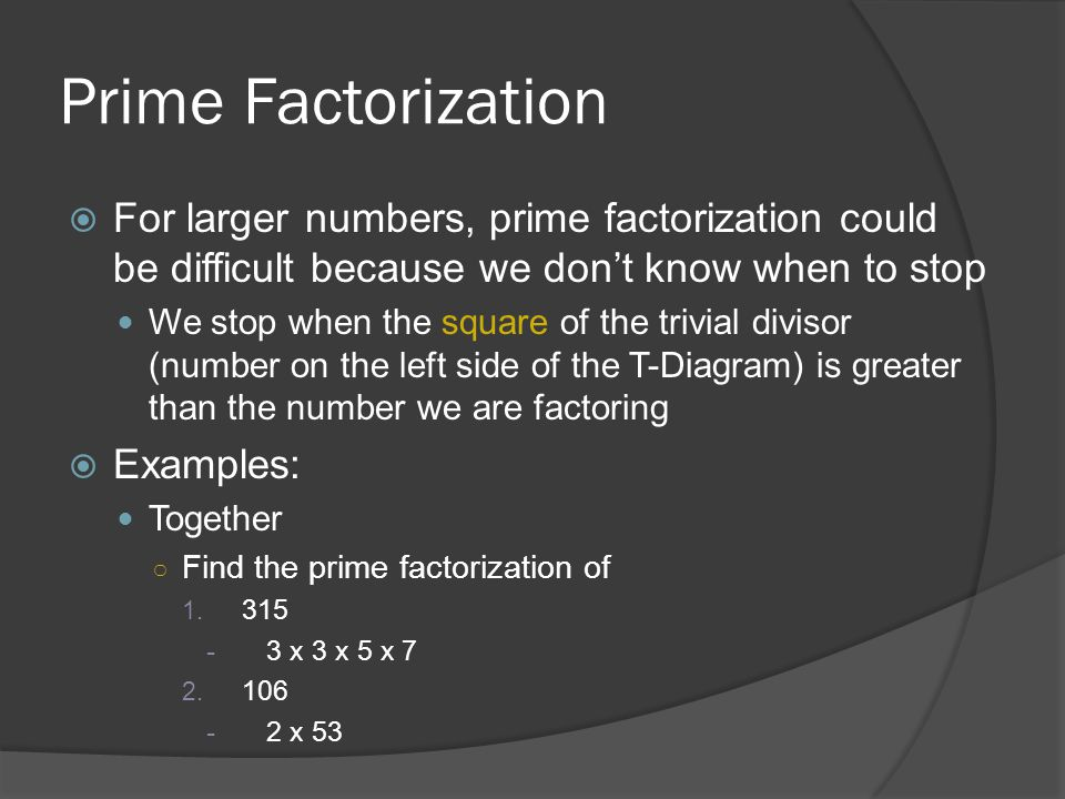 Prime Factorization  For larger numbers, prime factorization could be difficult because we don't know when to stop We stop when the square of the tri
