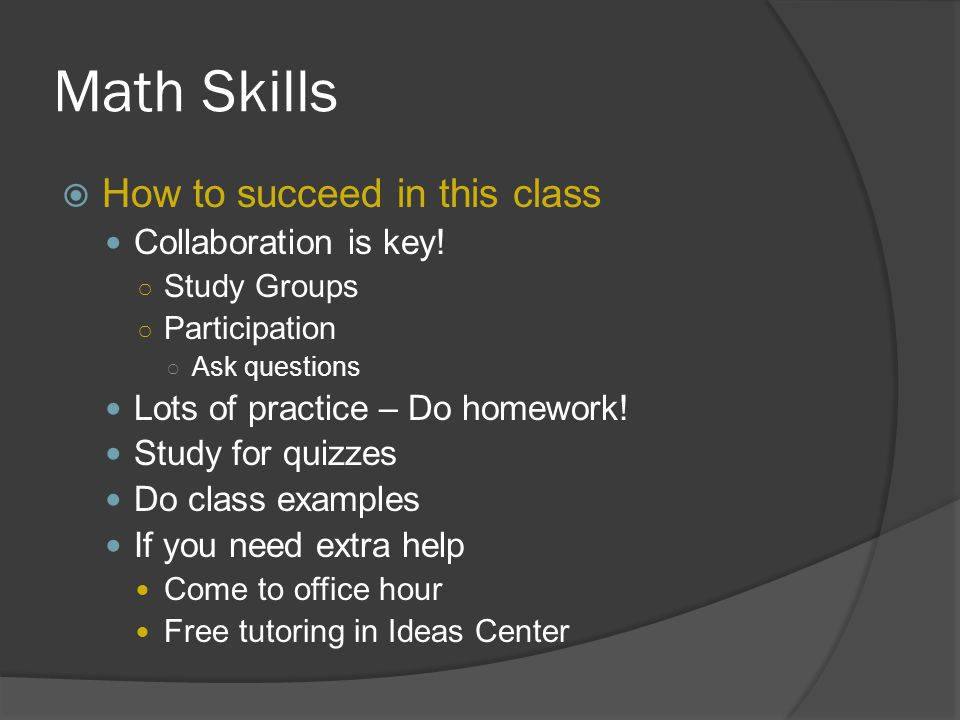 Math Skills  How to succeed in this class Collaboration is key! ○ Study Groups ○ Participation ○ Ask questions Lots of practice – Do homework! Study