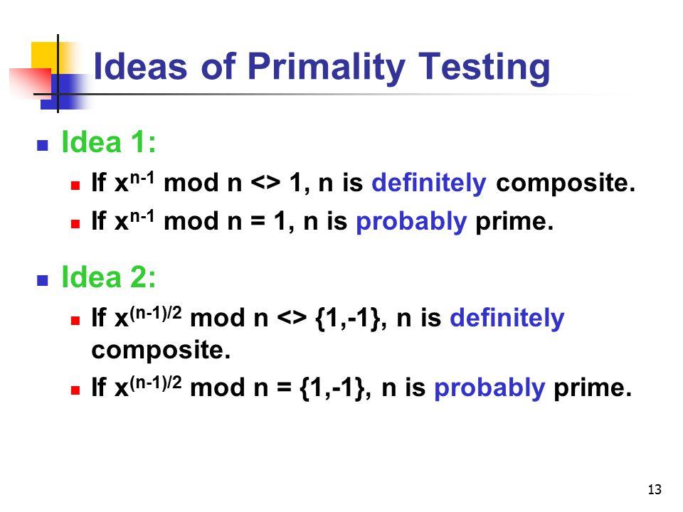 13 Ideas of Primality Testing Idea 1: If x n-1 mod n <> 1, n is definitely composite. If x n-1 mod n = 1, n is probably prime. Idea 2: If x (n-1)/2 mo