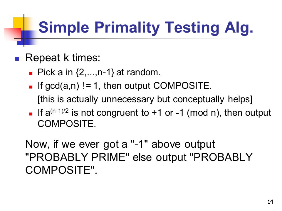 14 Simple Primality Testing Alg. Repeat k times: Pick a in {2,...,n-1} at random.