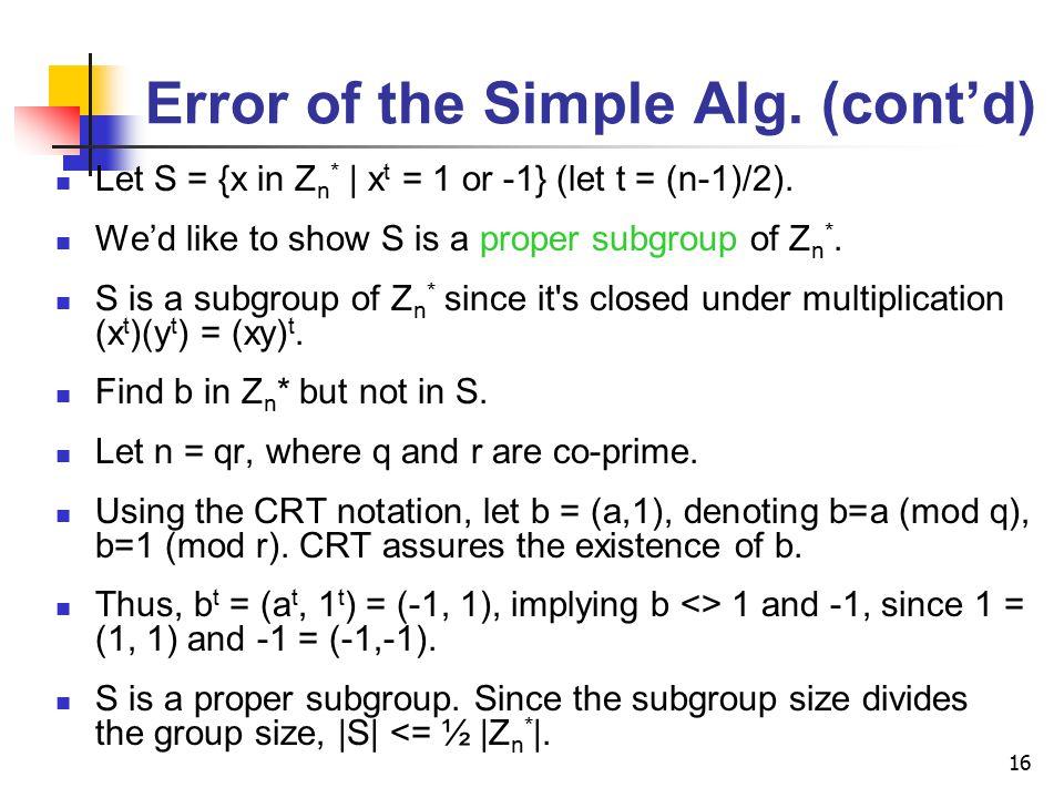 16 Error of the Simple Alg. (cont'd) Let S = {x in Z n * | x t = 1 or -1} (let t = (n-1)/2). We'd like to show S is a proper subgroup of Z n *. S is a