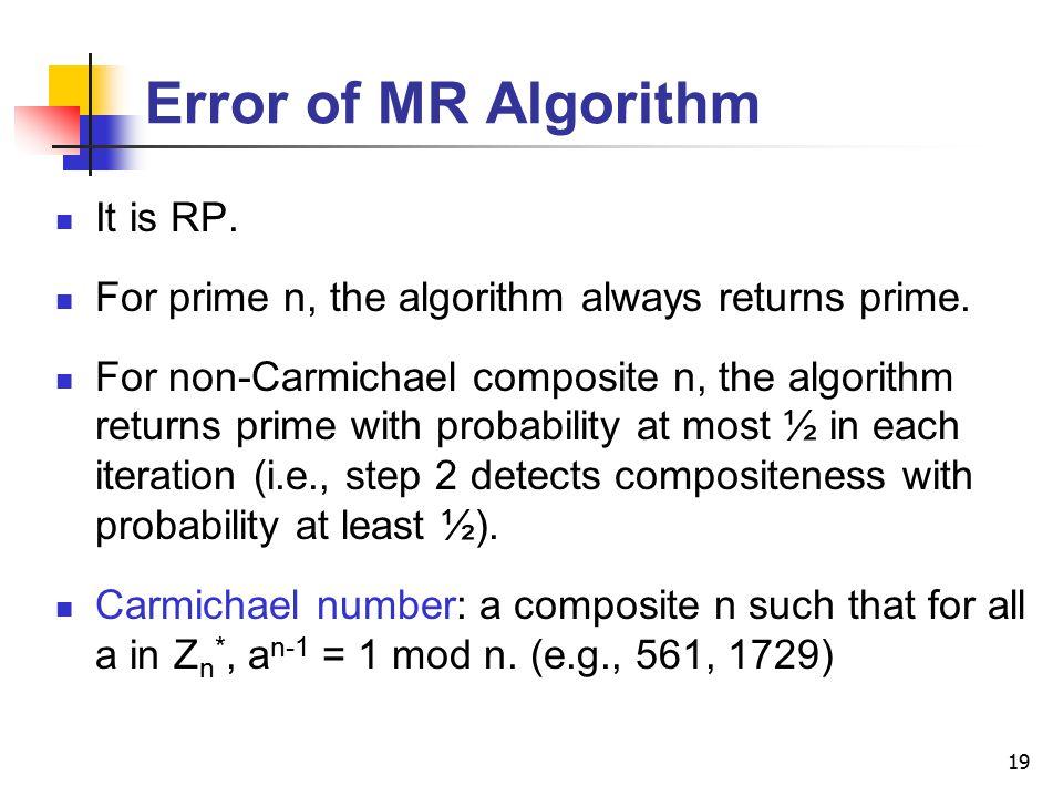 19 Error of MR Algorithm It is RP. For prime n, the algorithm always returns prime. For non-Carmichael composite n, the algorithm returns prime with p