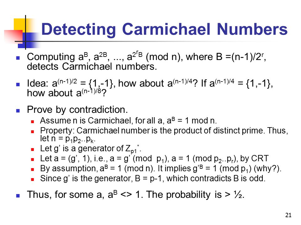 21 Detecting Carmichael Numbers Computing a B, a 2B,..., a 2 r B (mod n), where B =(n-1)/2 r, detects Carmichael numbers. Idea: a (n-1)/2 = {1,-1}, ho