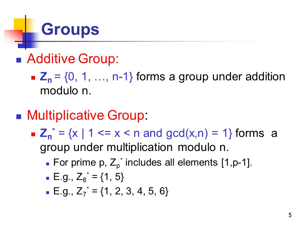 5 Groups Additive Group: Z n = {0, 1, …, n-1} forms a group under addition modulo n.