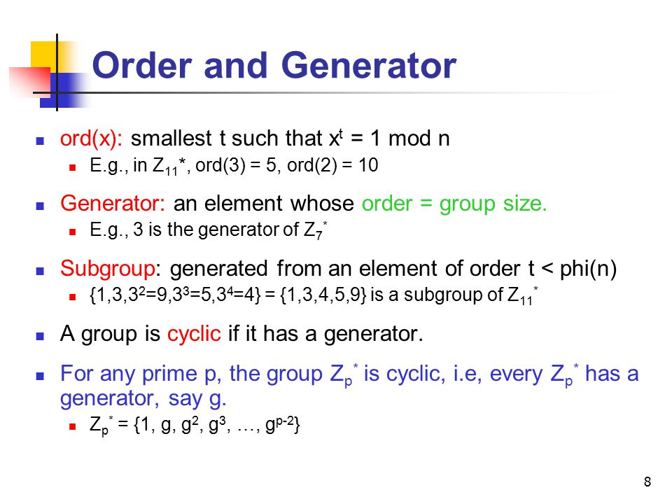 8 Order and Generator ord(x): smallest t such that x t = 1 mod n E.g., in Z 11 *, ord(3) = 5, ord(2) = 10 Generator: an element whose order = group size.