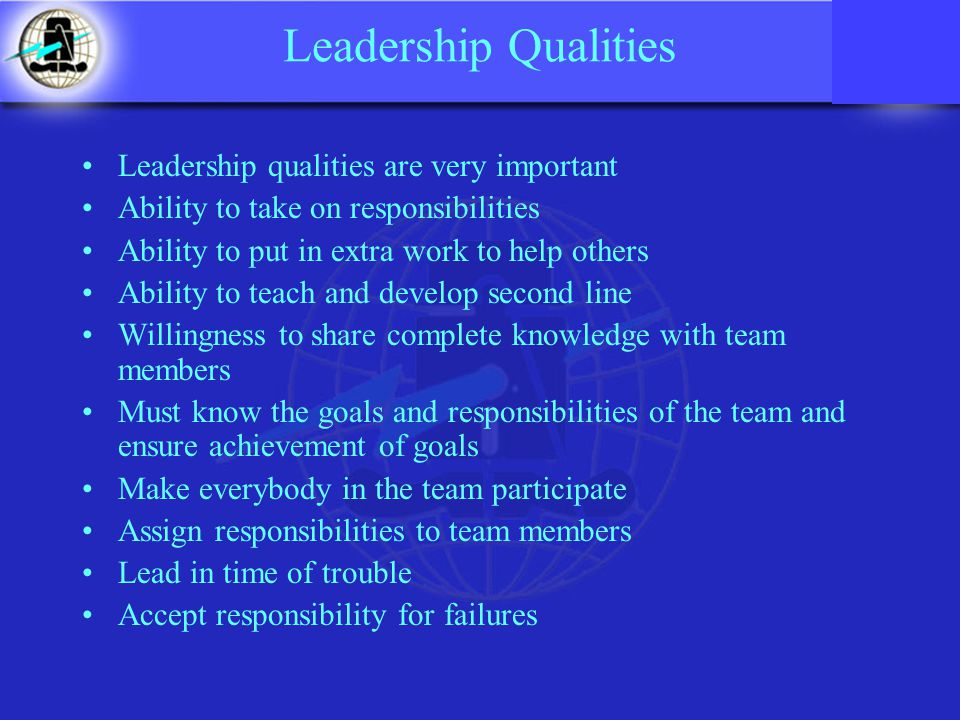 Leadership Qualities Leadership qualities are very important Ability to take on responsibilities Ability to put in extra work to help others Ability to teach and develop second line Willingness to share complete knowledge with team members Must know the goals and responsibilities of the team and ensure achievement of goals Make everybody in the team participate Assign responsibilities to team members Lead in time of trouble Accept responsibility for failures