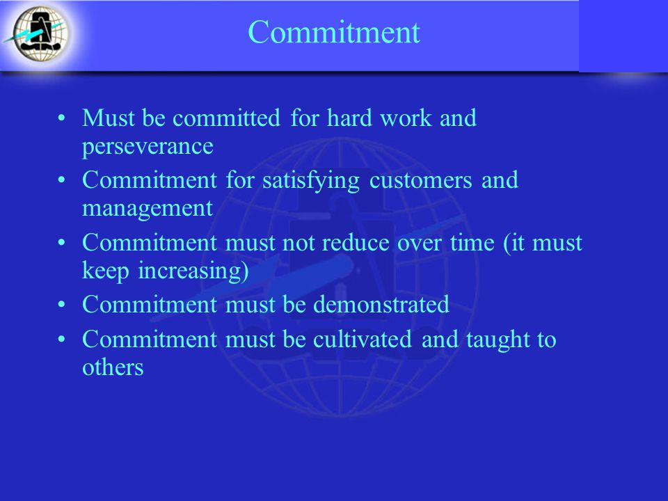 Commitment Must be committed for hard work and perseverance Commitment for satisfying customers and management Commitment must not reduce over time (it must keep increasing) Commitment must be demonstrated Commitment must be cultivated and taught to others