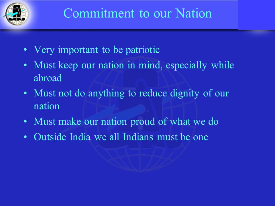 Commitment to our Nation Very important to be patriotic Must keep our nation in mind, especially while abroad Must not do anything to reduce dignity of our nation Must make our nation proud of what we do Outside India we all Indians must be one