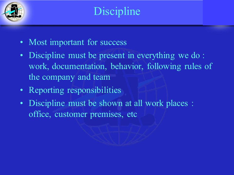 Discipline Most important for success Discipline must be present in everything we do : work, documentation, behavior, following rules of the company and team Reporting responsibilities Discipline must be shown at all work places : office, customer premises, etc