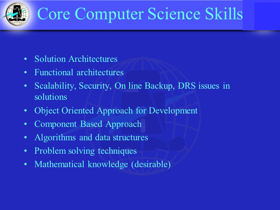 Core Computer Science Skills Solution Architectures Functional architectures Scalability, Security, On line Backup, DRS issues in solutions Object Oriented Approach for Development Component Based Approach Algorithms and data structures Problem solving techniques Mathematical knowledge (desirable)