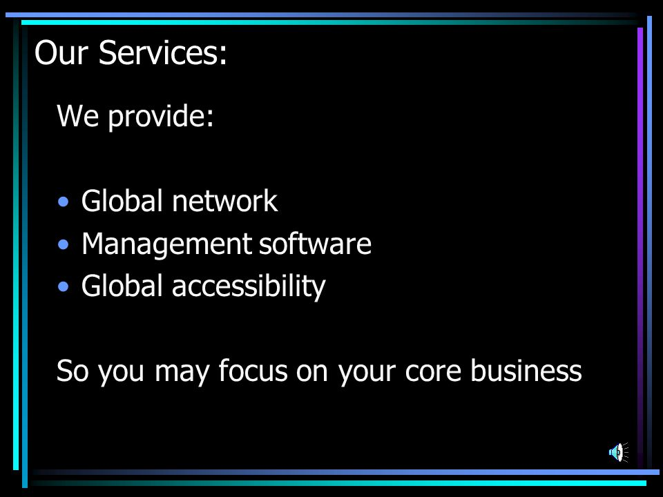 Our Strengths CustomerSatisfaction EnterpriseSoftwareGlobalNetworkSuperiorQuality World Class Service World Wide Access