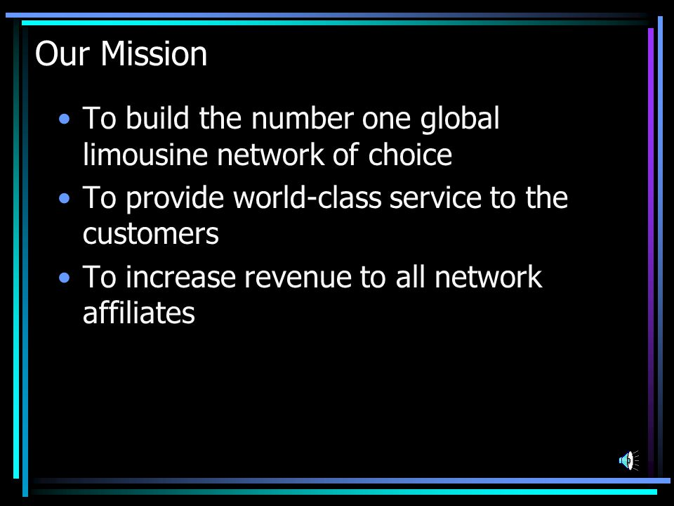 Our Mission To build the number one global limousine network of choice To provide world-class service to the customers To increase revenue to all network affiliates