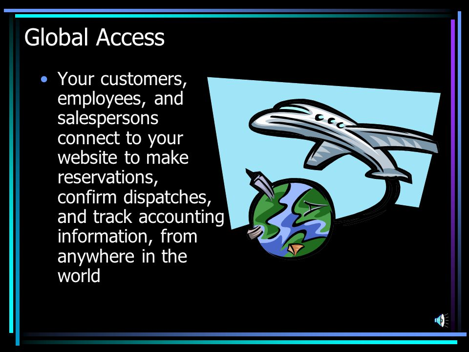 Global Access Your customers, employees, and salespersons connect to your website to make reservations, confirm dispatches, and track accounting information, from anywhere in the world