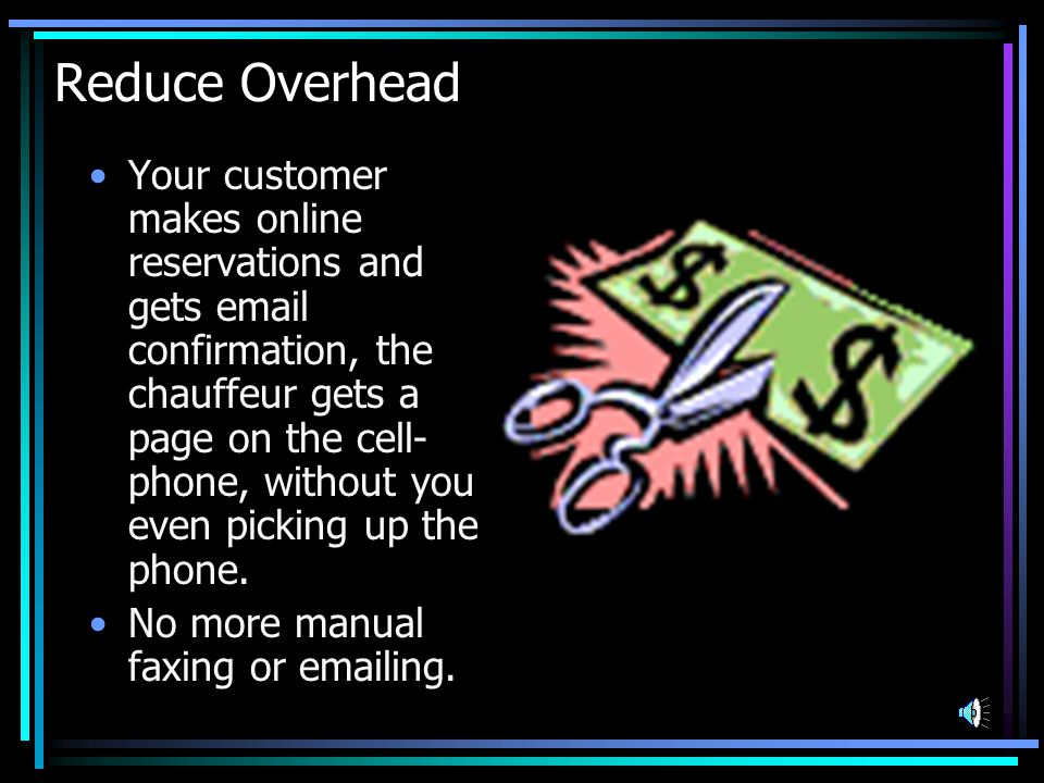 Reduce Overhead Your customer makes online reservations and gets email confirmation, the chauffeur gets a page on the cell- phone, without you even picking up the phone.