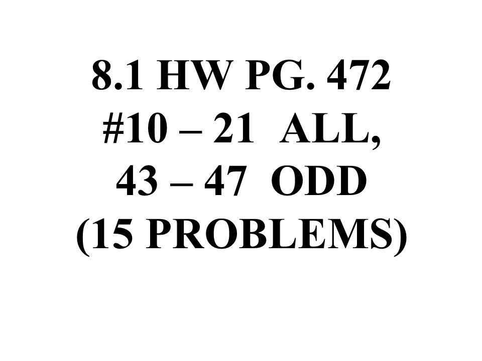 8.1 HW PG. 472 #10 – 21 ALL, 43 – 47 ODD (15 PROBLEMS)