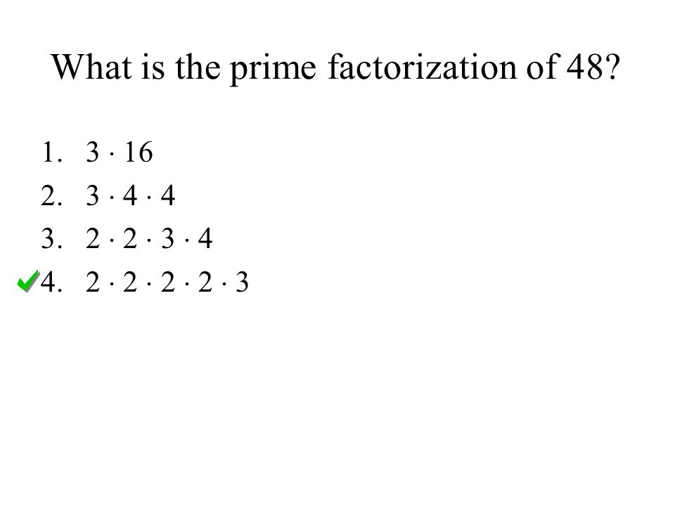 What is the prime factorization of 48? 1.3  16 2.3  4  4 3.2  2  3  4 4.2  2  2  2  3