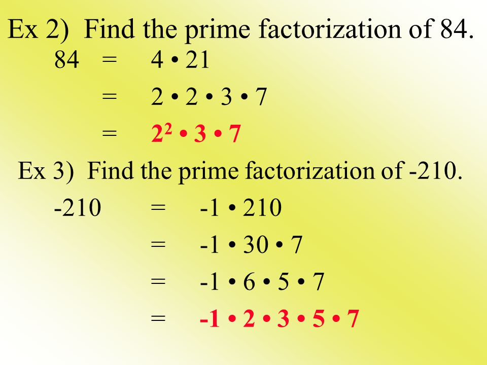 Ex 2) Find the prime factorization of 84. 84=4 21 =2 2 3 7 Ex 3) Find the prime factorization of -210. -210=-1 210 =-1 30 7 = -1 6 5 7 =-1 2 3 5 7