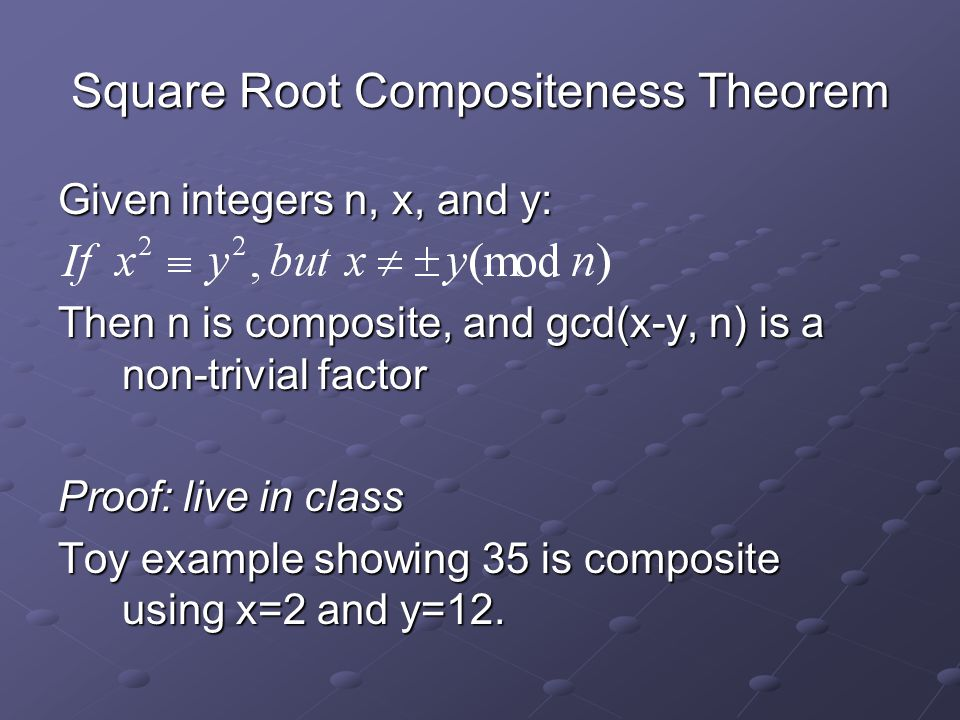 Square Root Compositeness Theorem Given integers n, x, and y: Then n is composite, and gcd(x-y, n) is a non-trivial factor Proof: live in class Toy example showing 35 is composite using x=2 and y=12.