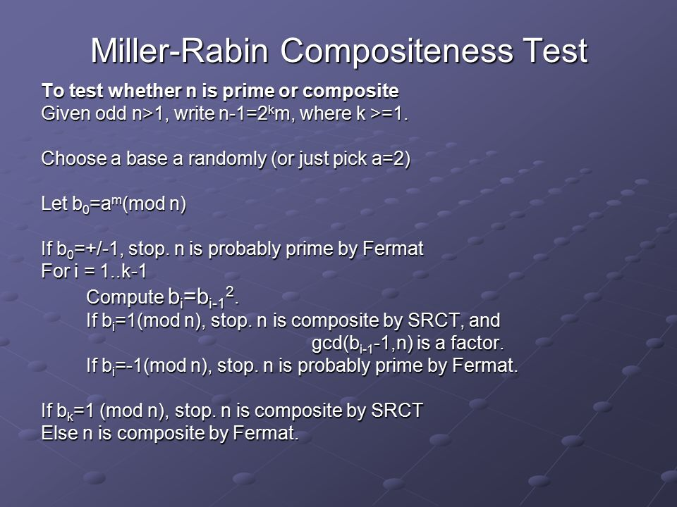 Miller-Rabin Compositeness Test To test whether n is prime or composite Given odd n>1, write n-1=2 k m, where k >=1. Choose a base a randomly (or just