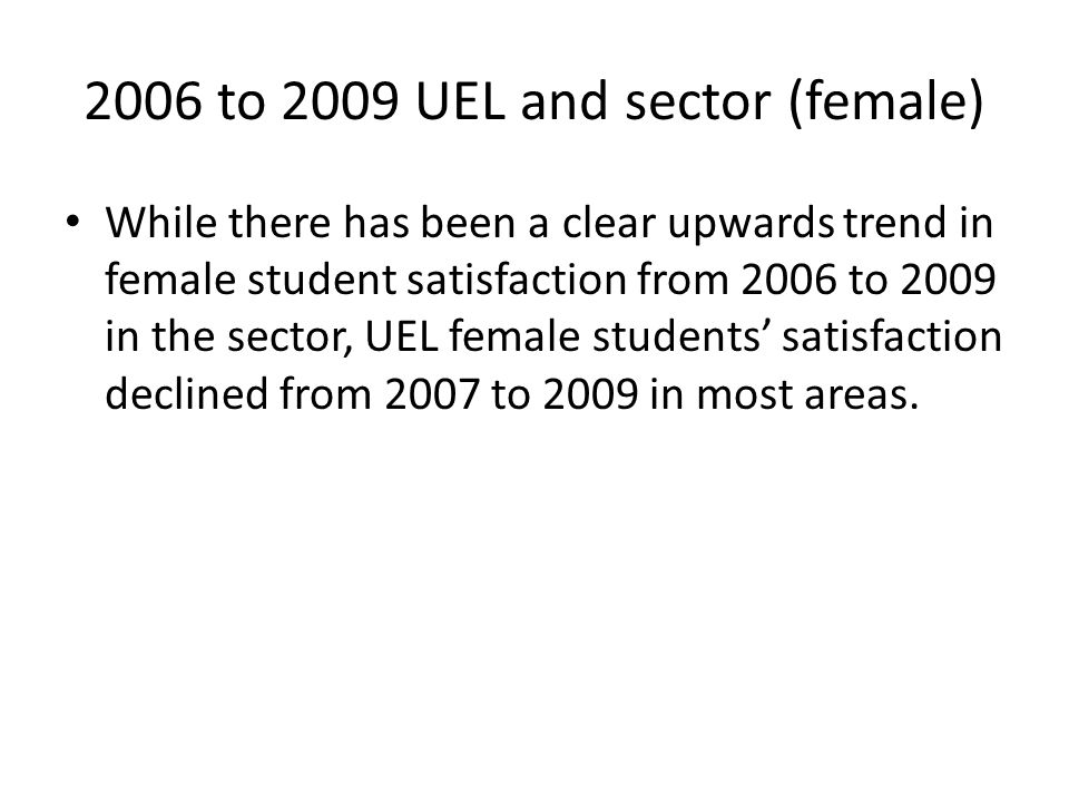 2006 to 2009 UEL and sector (female) While there has been a clear upwards trend in female student satisfaction from 2006 to 2009 in the sector, UEL female students' satisfaction declined from 2007 to 2009 in most areas.