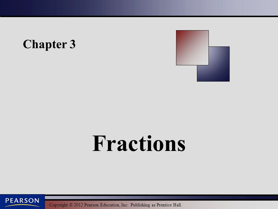 Copyright © 2012 Pearson Education, Inc. Publishing as Prentice Hall. Chapter 3 Fractions