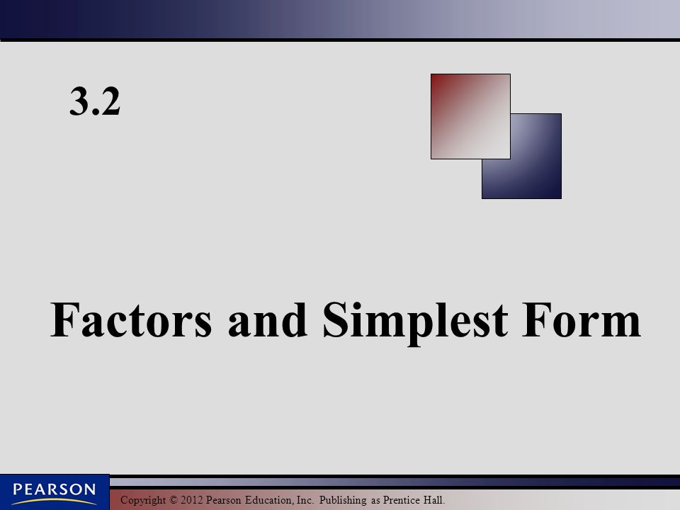 Copyright © 2012 Pearson Education, Inc. Publishing as Prentice Hall. 3.2 Factors and Simplest Form