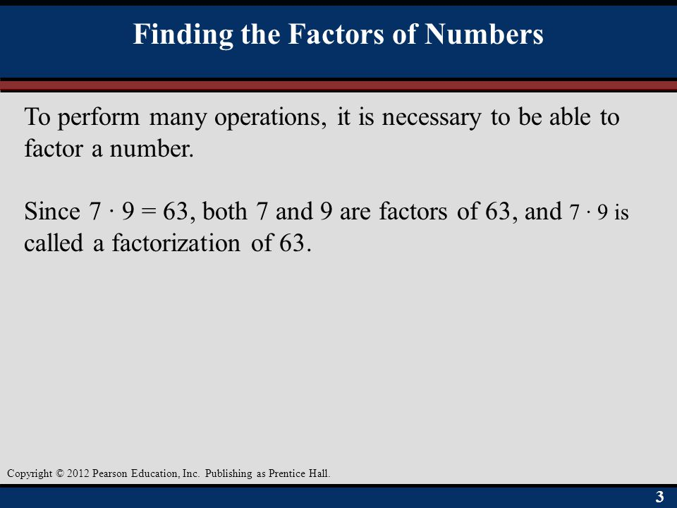 33 Copyright © 2012 Pearson Education, Inc. Publishing as Prentice Hall. Finding the Factors of Numbers To perform many operations, it is necessary to