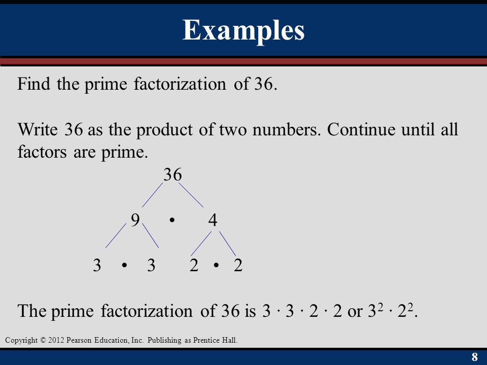88 Copyright © 2012 Pearson Education, Inc. Publishing as Prentice Hall. Examples Find the prime factorization of 36. Write 36 as the product of two n
