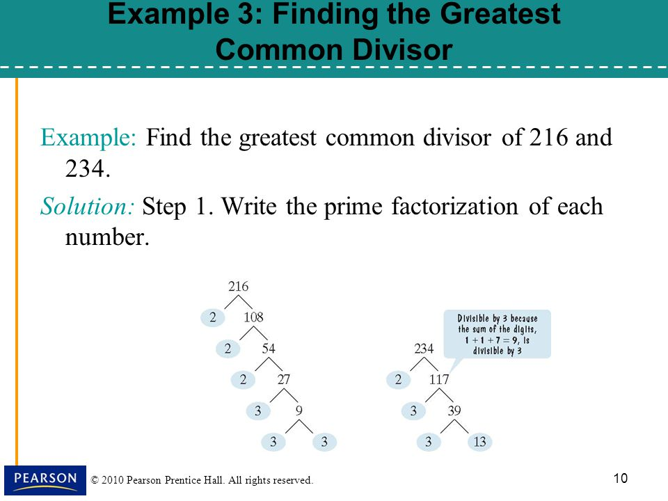 © 2010 Pearson Prentice Hall. All rights reserved. 10 Example: Find the greatest common divisor of 216 and 234. Solution: Step 1. Write the prime fact