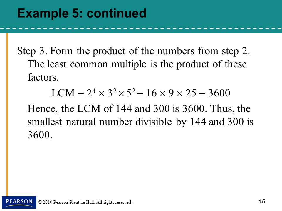 © 2010 Pearson Prentice Hall. All rights reserved. 15 Step 3. Form the product of the numbers from step 2. The least common multiple is the product of