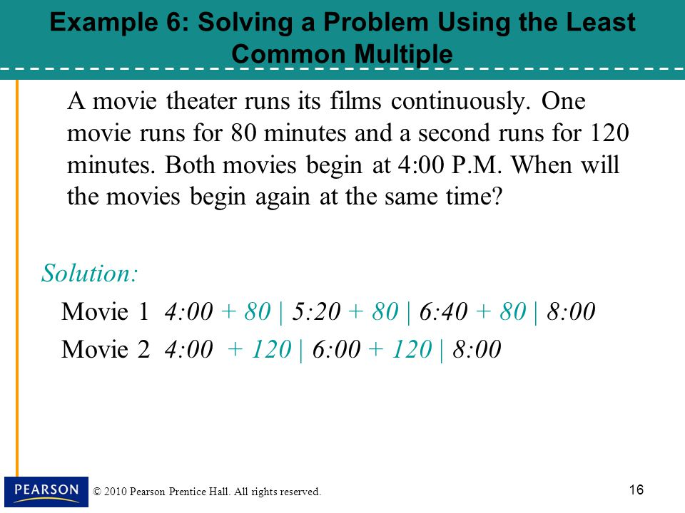 © 2010 Pearson Prentice Hall. All rights reserved. 16 Example 6: Solving a Problem Using the Least Common Multiple A movie theater runs its films cont