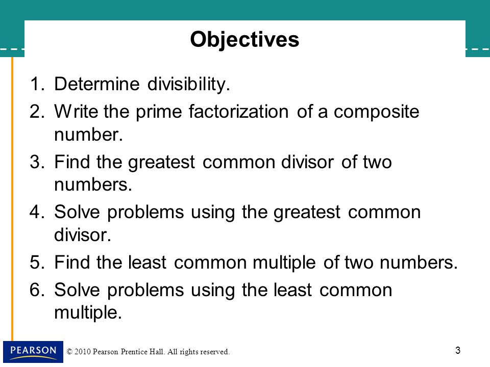 © 2010 Pearson Prentice Hall. All rights reserved. Objectives 1.Determine divisibility. 2.Write the prime factorization of a composite number. 3.Find